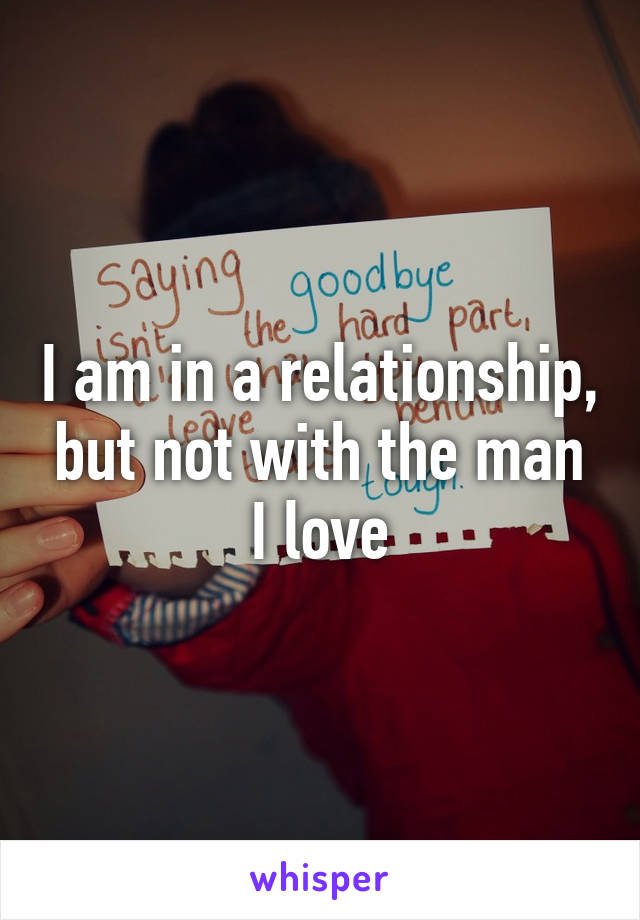 I am in a relationship, but not with the man I love