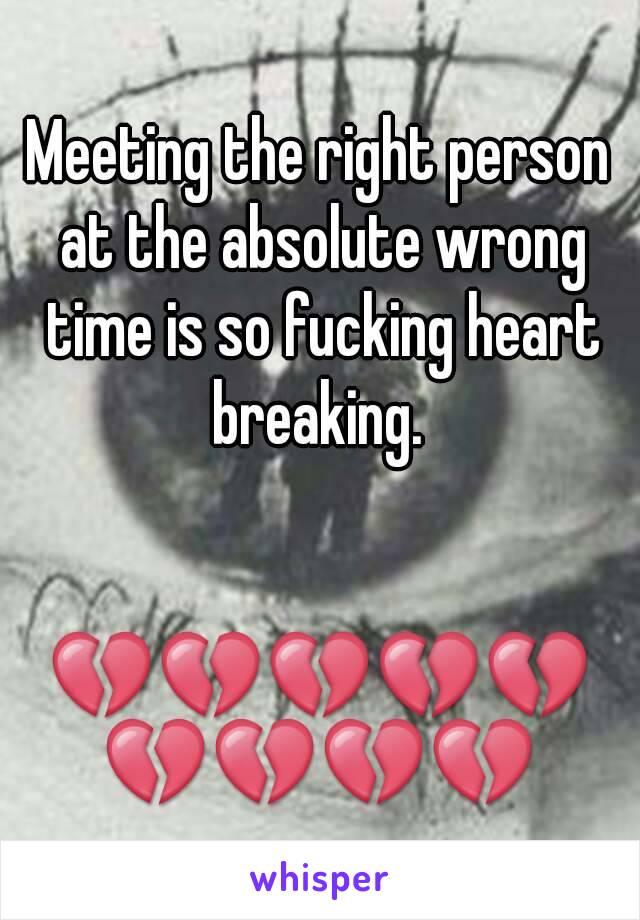 Meeting the right person at the absolute wrong time is so fucking heart breaking.    💔💔💔💔💔💔💔💔💔