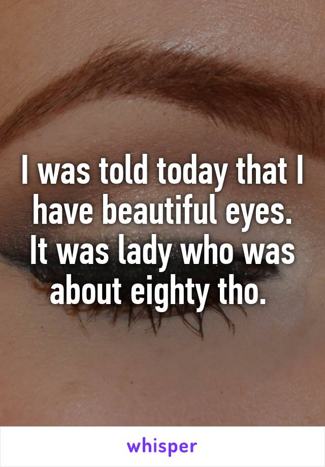 I was told today that I have beautiful eyes. It was lady who was about eighty tho.