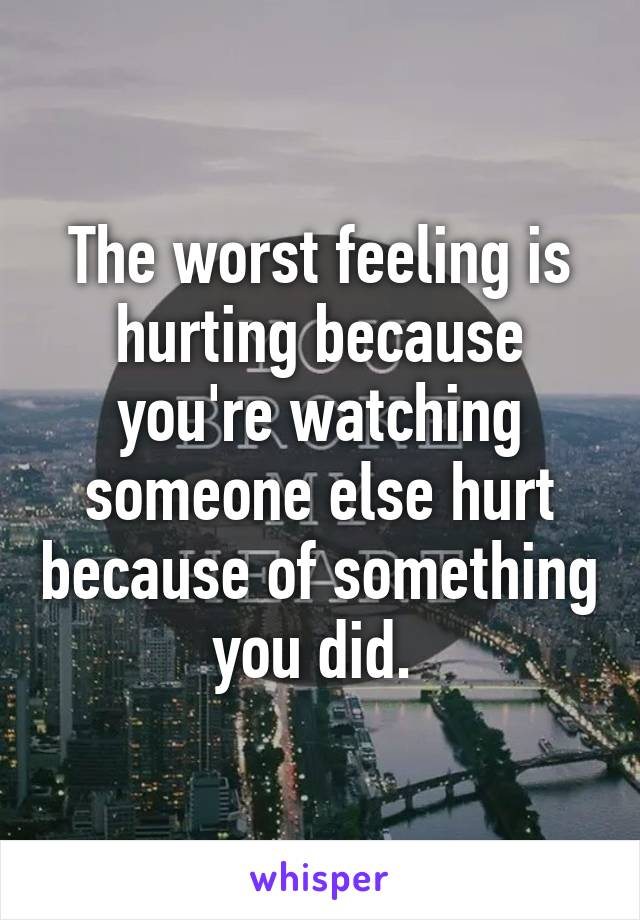 The worst feeling is hurting because you're watching someone else hurt because of something you did.