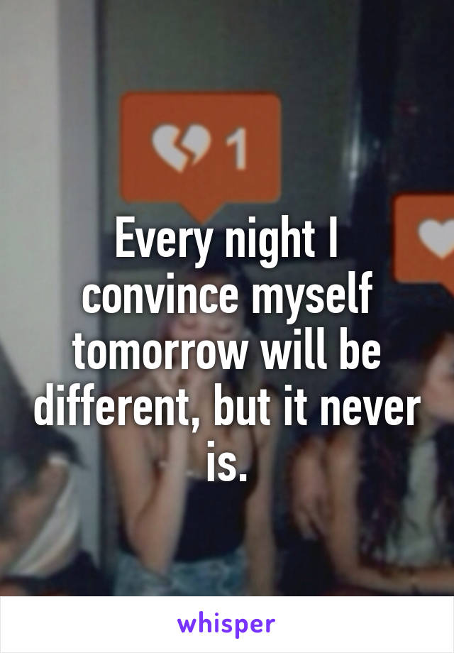 Every night I convince myself tomorrow will be different, but it never is.