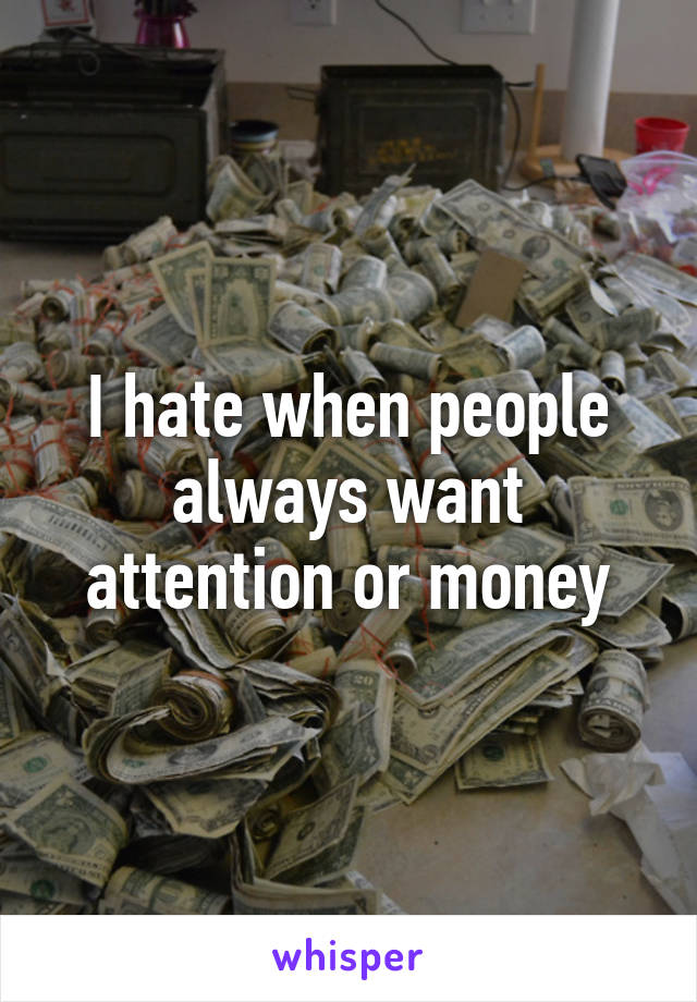 I hate when people always want attention or money