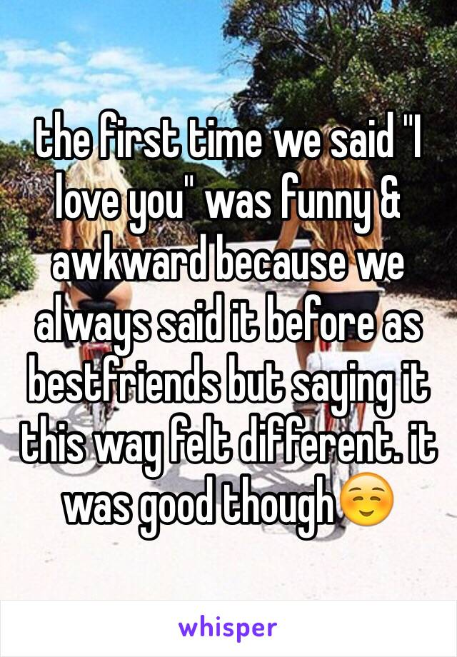 """the first time we said """"I love you"""" was funny & awkward because we always said it before as bestfriends but saying it this way felt different. it was good though☺️"""