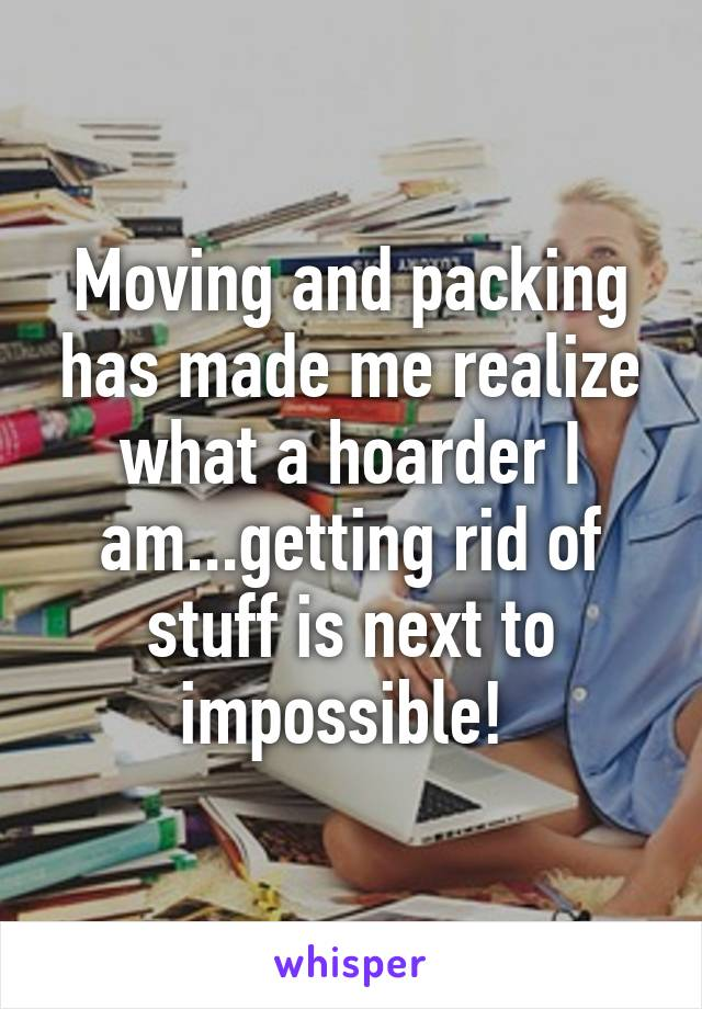 Moving and packing has made me realize what a hoarder I am...getting rid of stuff is next to impossible!