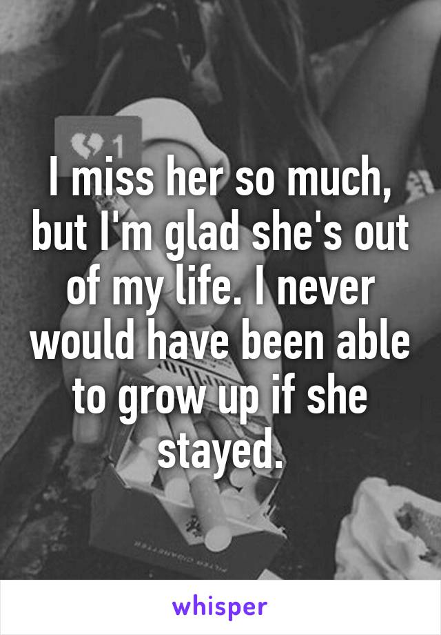 I miss her so much, but I'm glad she's out of my life. I never would have been able to grow up if she stayed.