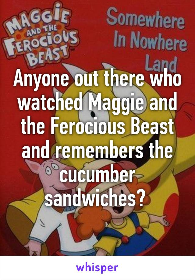 Anyone out there who watched Maggie and the Ferocious Beast and remembers the cucumber sandwiches?
