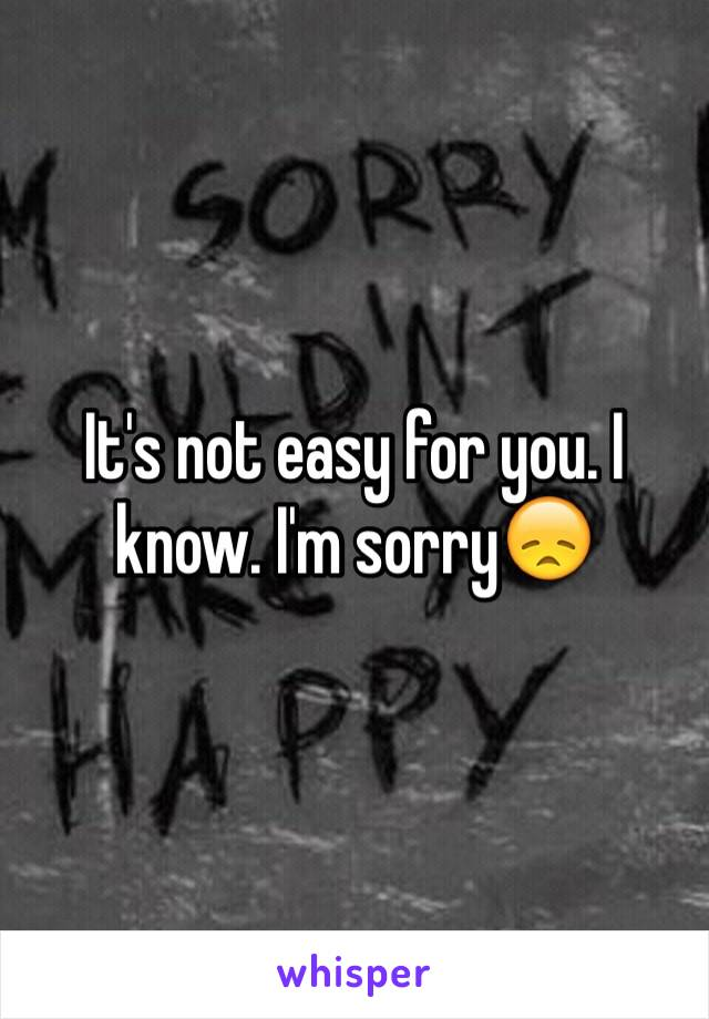 It's not easy for you. I know. I'm sorry😞