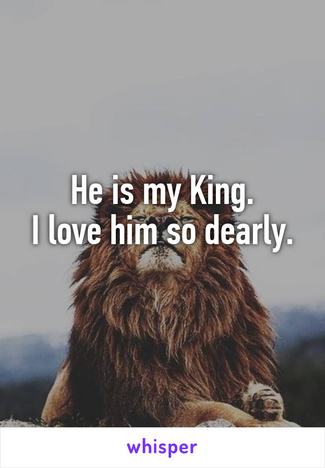 He is my King. I love him so dearly.