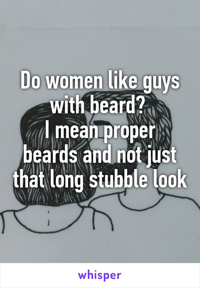 Do women like guys with beard?  I mean proper beards and not just that long stubble look