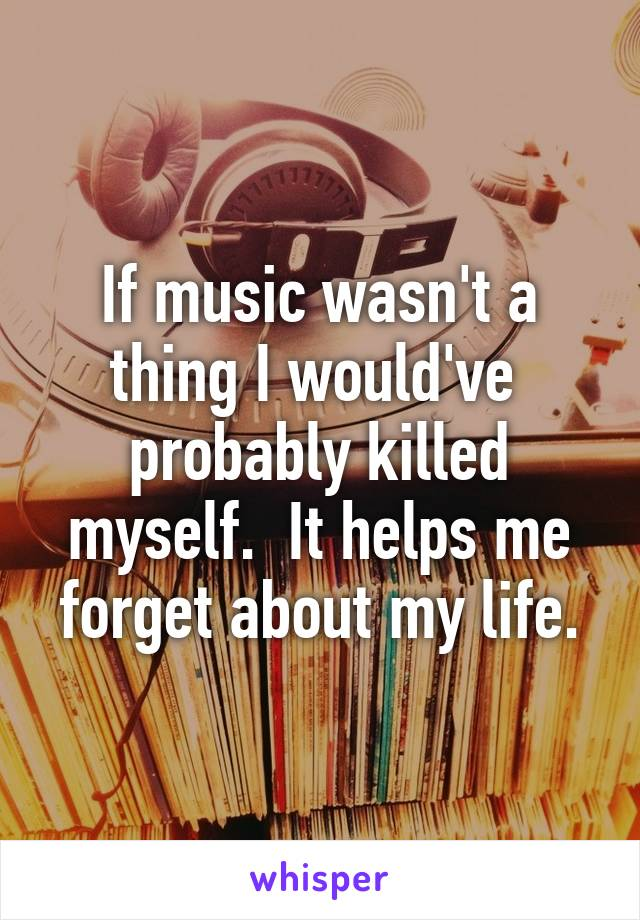 If music wasn't a thing I would've  probably killed myself.  It helps me forget about my life.