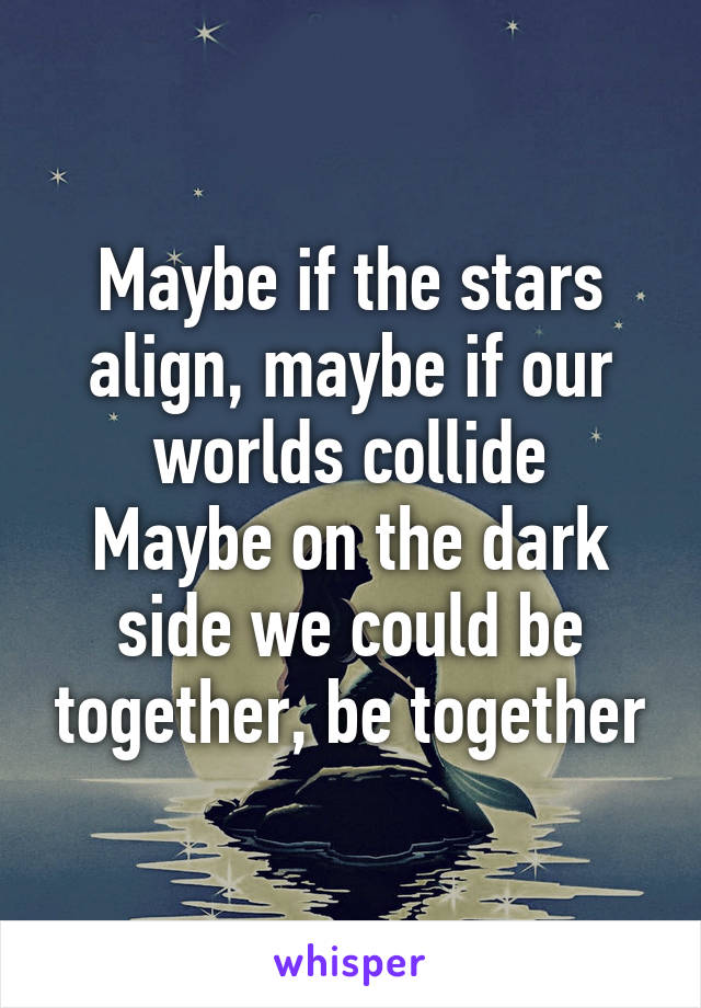 Maybe if the stars align, maybe if our worlds collide Maybe on the dark side we could be together, be together