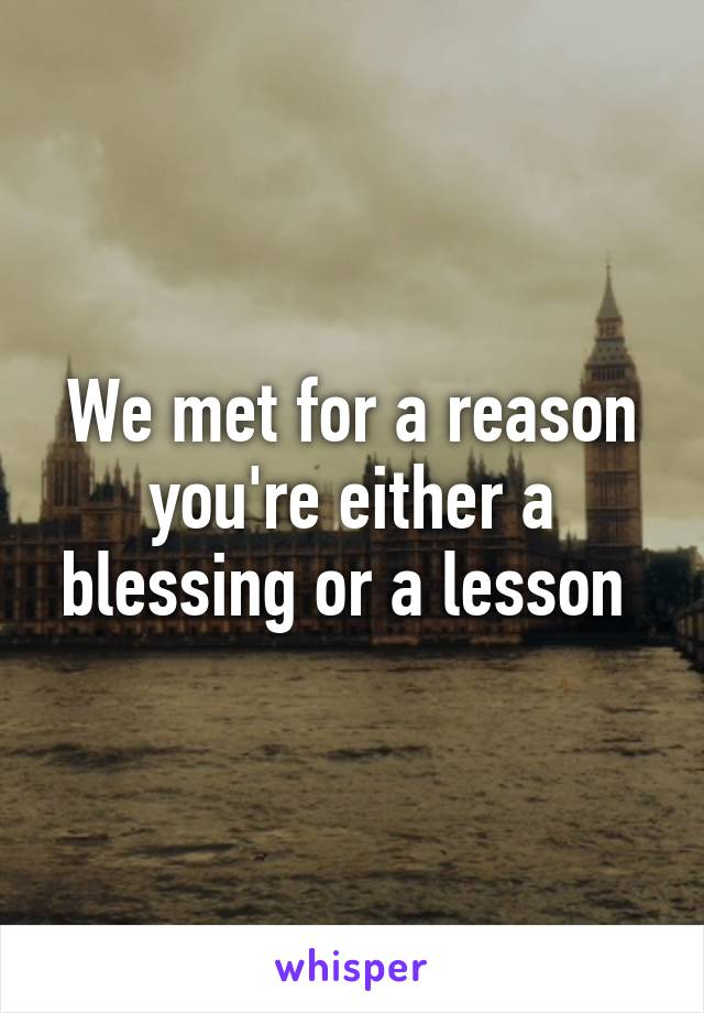 We met for a reason you're either a blessing or a lesson