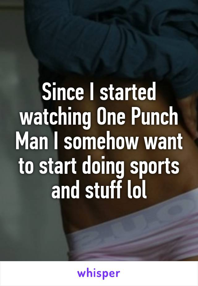 Since I started watching One Punch Man I somehow want to start doing sports and stuff lol