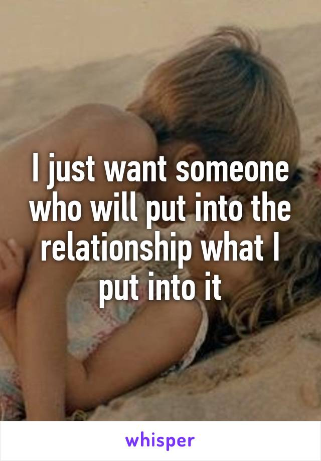 I just want someone who will put into the relationship what I put into it