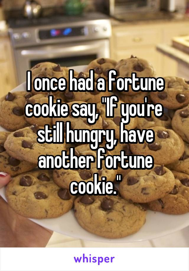 "I once had a fortune cookie say, ""If you're  still hungry, have another fortune cookie."""