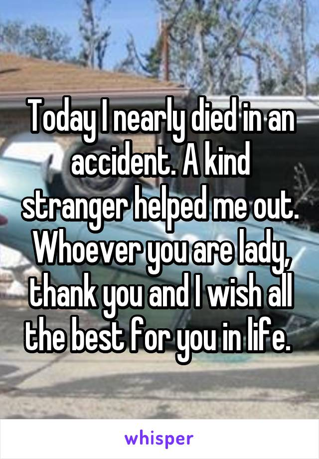 Today I nearly died in an accident. A kind stranger helped me out. Whoever you are lady, thank you and I wish all the best for you in life.