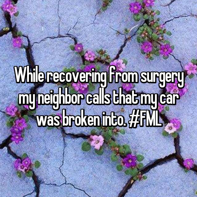 While recovering from surgery my neighbor calls that my car was broken into. #FML
