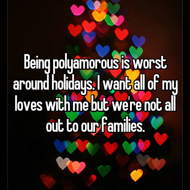 Being polyamorous is worst around holidays. I want all of my loves with me but we're not all out to our families.