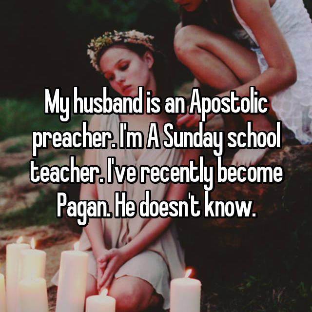 My husband is an Apostolic preacher. I'm A Sunday school teacher. I've recently become Pagan. He doesn't know.
