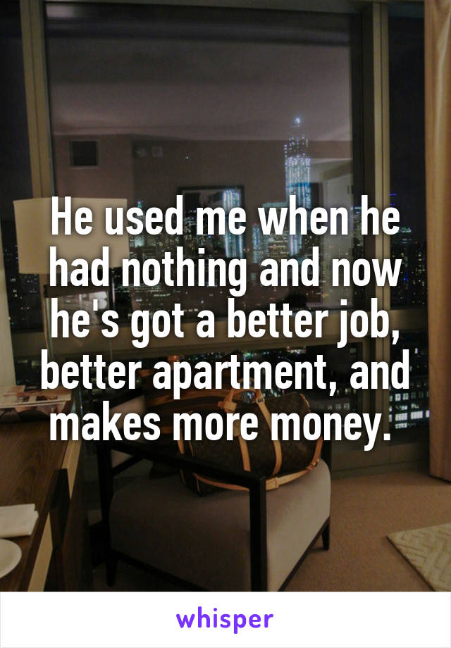 He used me when he had nothing and now he's got a better job, better apartment, and makes more money.
