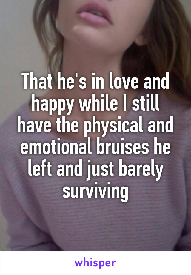 That he's in love and happy while I still have the physical and emotional bruises he left and just barely surviving