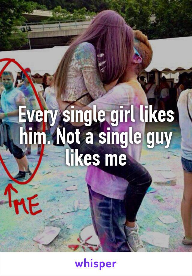 Every single girl likes him. Not a single guy likes me