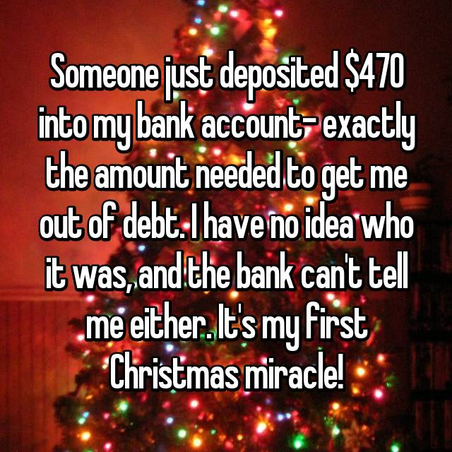 Someone just deposited $470 into my bank account- exactly the amount needed to get me out of debt. I have no idea who it was, and the bank can't tell me either. It's my first Christmas miracle!