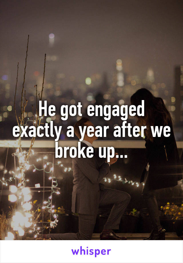 He got engaged exactly a year after we broke up...