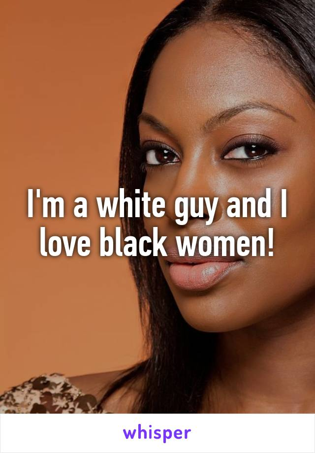 I love black women and im white
