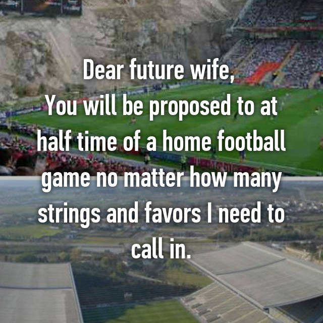 Dear future wife,  You will be proposed to at half time of a home football game no matter how many strings and favors I need to call in.