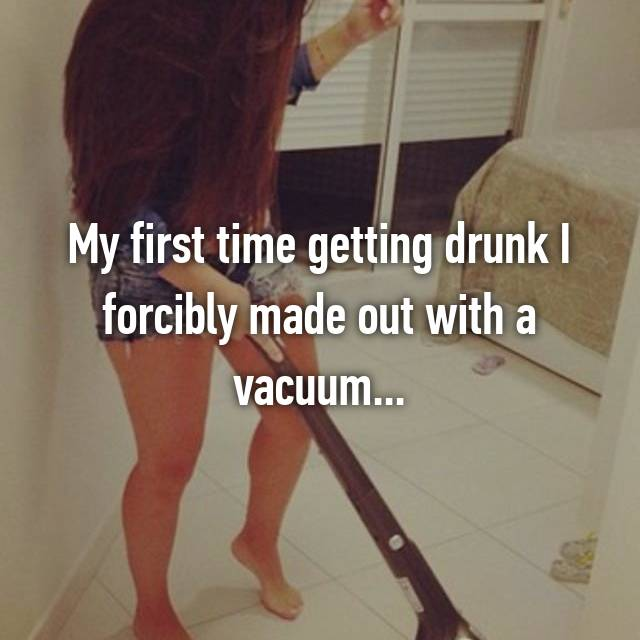 My first time getting drunk I forcibly made out with a vacuum...