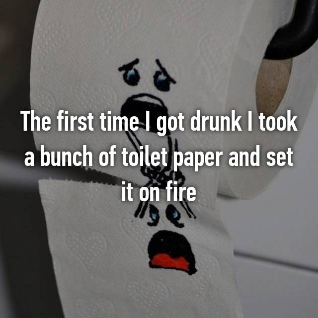 The first time I got drunk I took a bunch of toilet paper and set it on fire