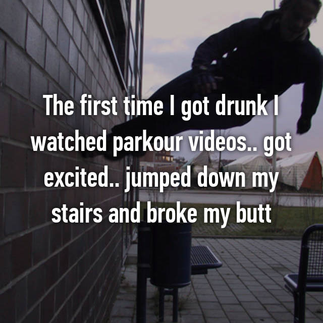 The first time I got drunk I watched parkour videos.. got excited.. jumped down my stairs and broke my butt