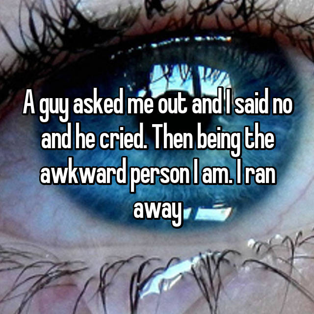 A guy asked me out and I said no and he cried. Then being the awkward person I am. I ran away😁