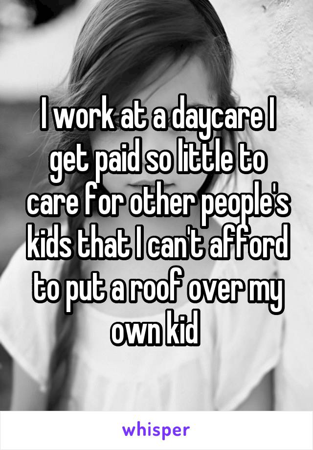 I work at a daycare I get paid so little to care for other people's kids that I can't afford to put a roof over my own kid