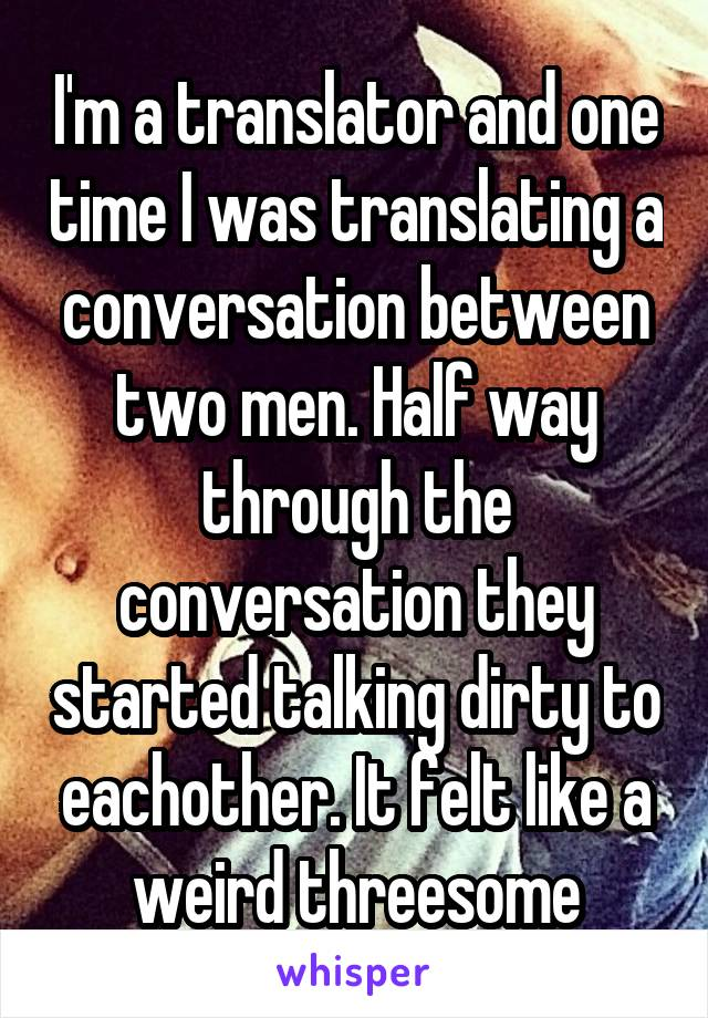 I'm a translator and one time I was translating a conversation between two men. Half way through the conversation they started talking dirty to eachother. It felt like a weird threesome