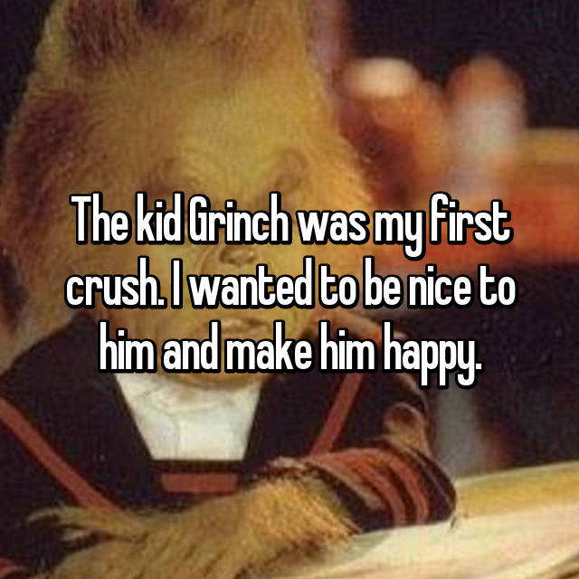 The kid Grinch was my first crush. I wanted to be nice to him and make him happy.