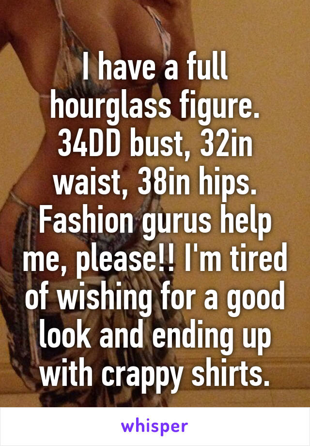 I have a full hourglass figure  34DD bust, 32in waist, 38in