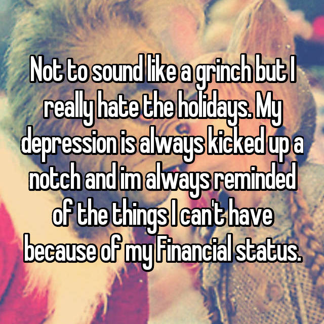 Not to sound like a grinch but I really hate the holidays. My depression is always kicked up a notch and im always reminded of the things I can't have because of my Financial status.