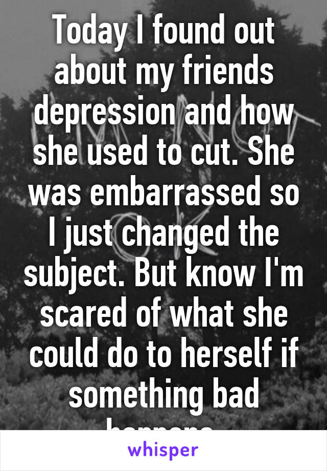 Today I found out about my friends depression and how she used to cut. She was embarrassed so I just changed the subject. But know I'm scared of what she could do to herself if something bad happens.
