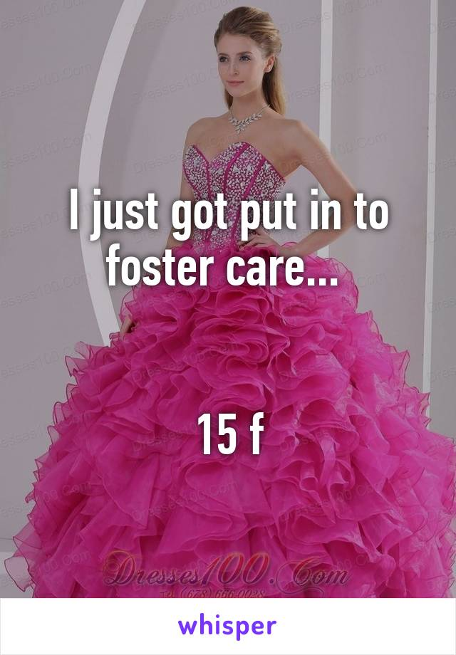 I just got put in to foster care...    15 f