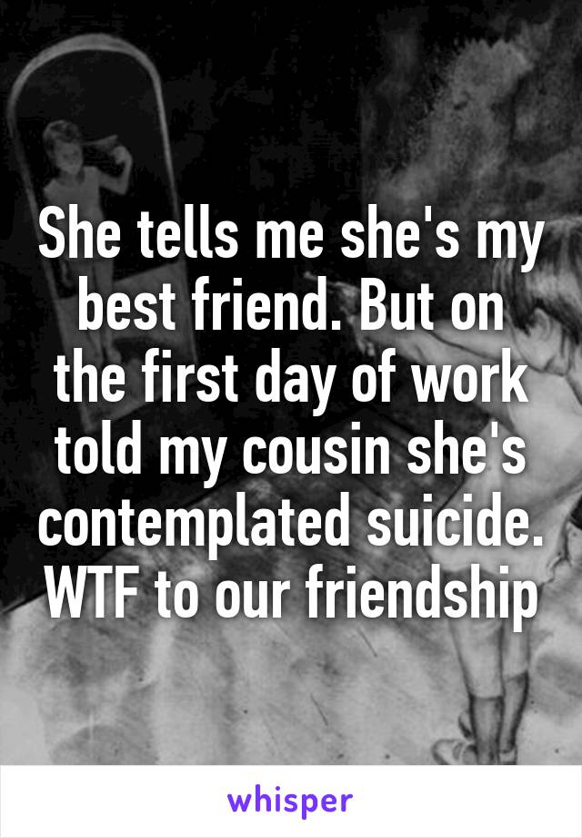 She tells me she's my best friend. But on the first day of work told my cousin she's contemplated suicide. WTF to our friendship