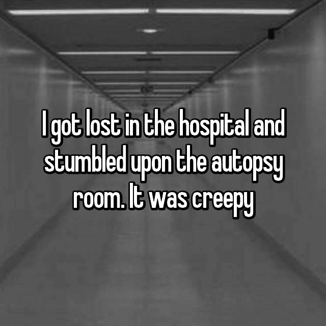 I got lost in the hospital and stumbled upon the autopsy room. It was creepy