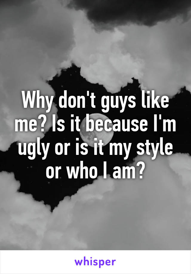 Why don't guys like me? Is it because I'm ugly or is it my style or who I am?