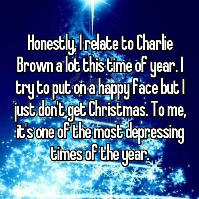 Honestly, I relate to Charlie Brown a lot this time of year. I try to put on a happy face but I just don't get Christmas. To me, it's one of the most depressing times of the year.