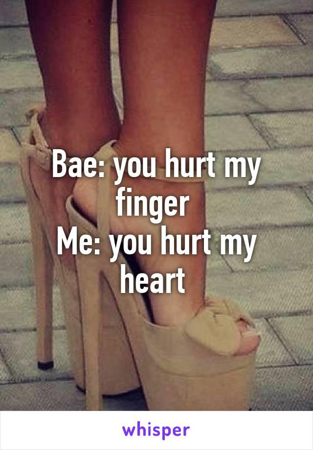 Bae: you hurt my finger  Me: you hurt my heart