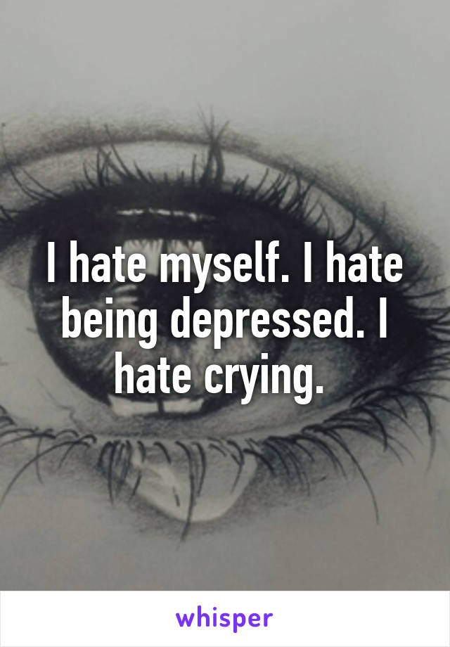 I hate myself. I hate being depressed. I hate crying.