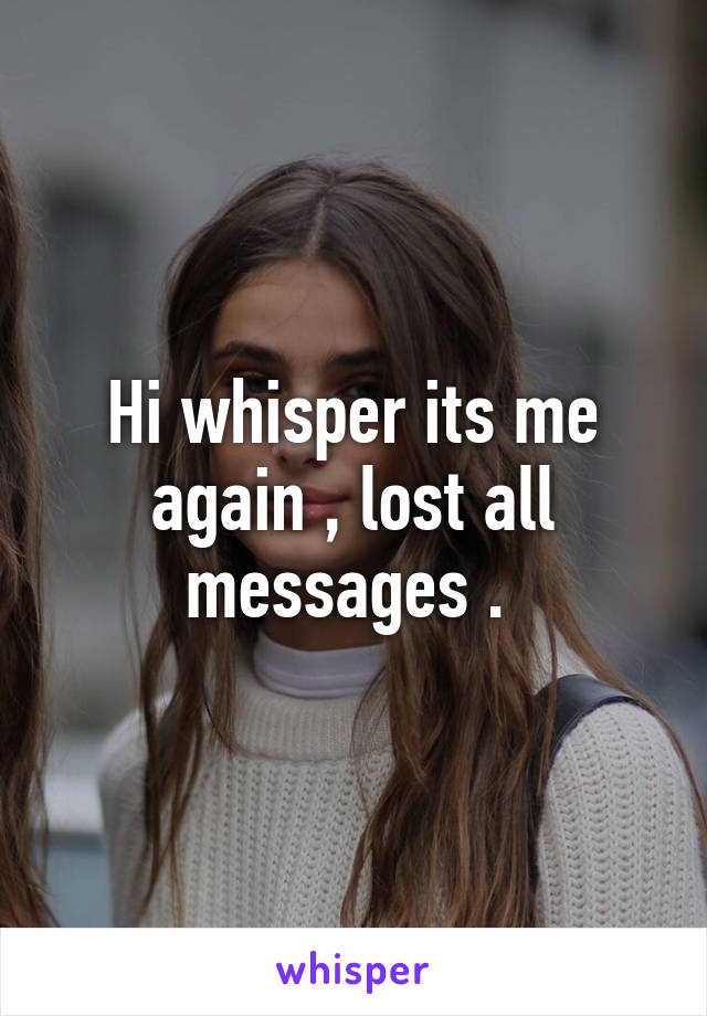 Hi whisper its me again , lost all messages .
