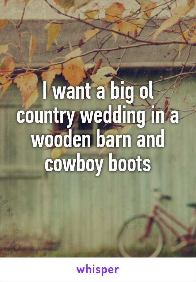 I want a big ol country wedding in a wooden barn and cowboy boots