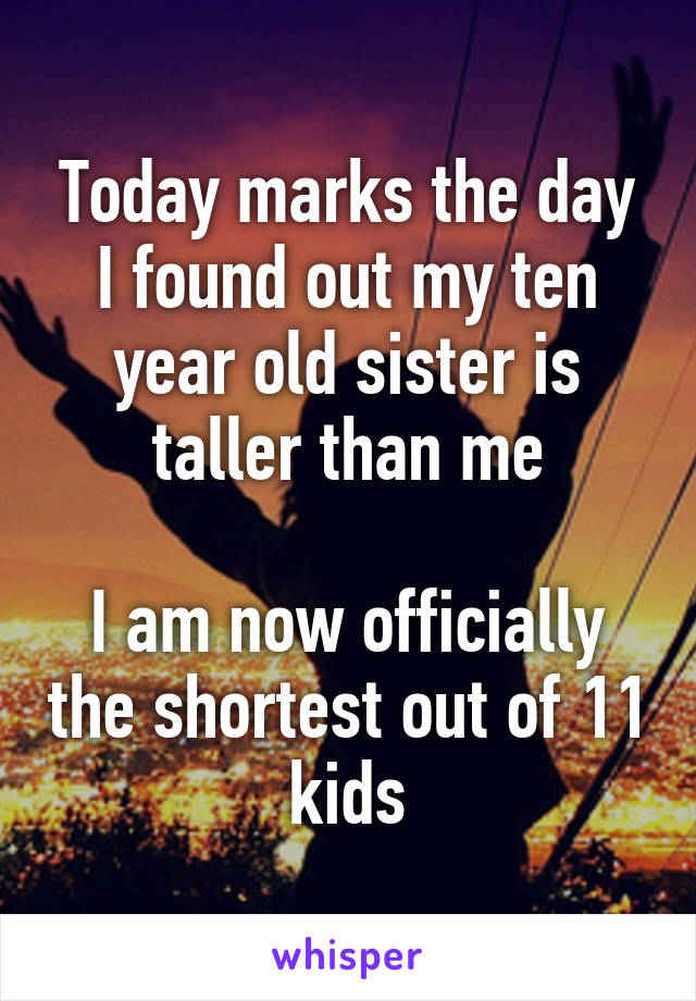 Today marks the day I found out my ten year old sister is taller than me  I am now officially the shortest out of 11 kids